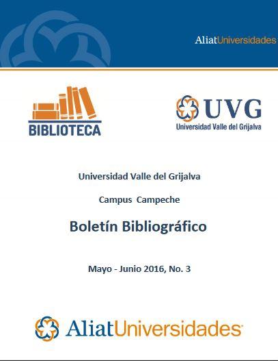 Universidad Valle del Grijalva Campus Campeche Bibliotecas Boletín Bibliográfico Mayo - Junio 2016, No. 3