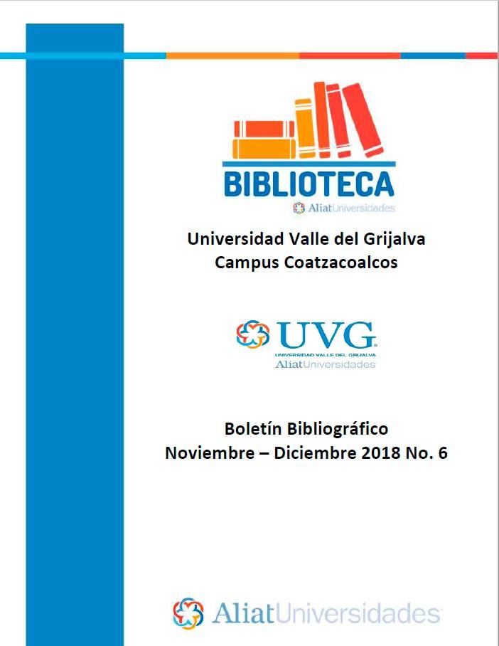 Universidad Valle de Grijalva Campus Coatzacoalcos Boletín Bibliográfico Noviembre - Diciembre 2018, No. 6