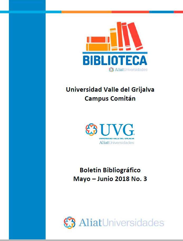 Universidad Valle de Grijalva Campus Comitán Boletín Bibliográfico Mayo-Junio 2018, No. 3