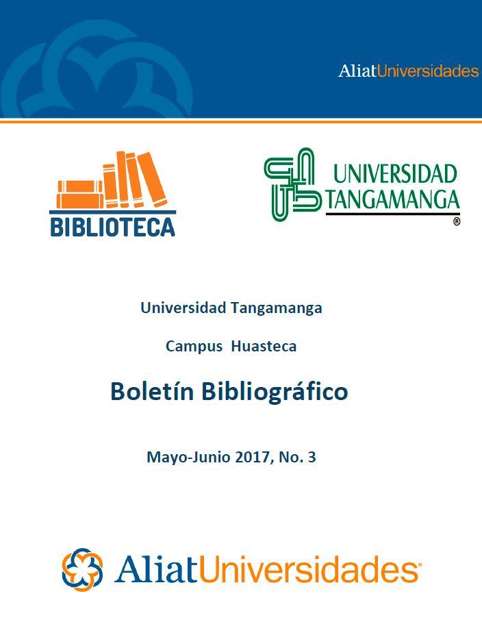 Universidad Tangamanga Campus Huasteca Boletín Bibliográfico Mayo-Junio 2017, No. 3