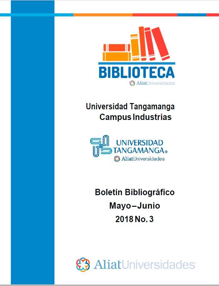 Universidad Tangamanga Campus Industrias Boletín Bibliográfico Mayo–Junio 2018, No. 3