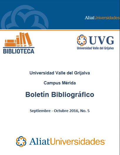 Universidad Valle del Grijalva Campus Mérida Boletín Bibliográfico Septiembre - Octubre 2016, No. 5