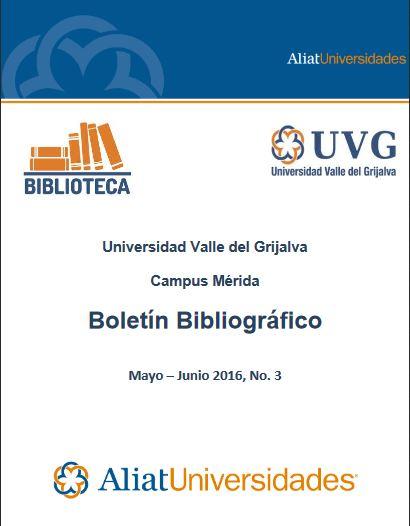 Universidad Valle del Grijalva Campus Mérida Bibliotecas Boletín Bibliográfico Mayo - Junio 2016, No. 3