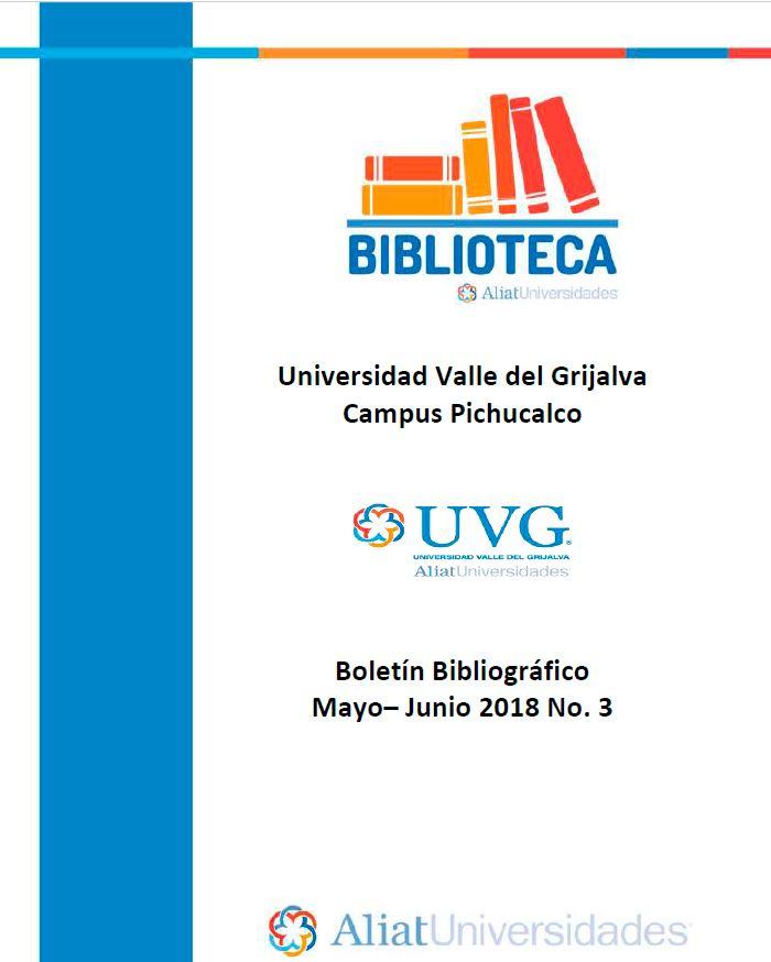 Universidad Valle del Grijalva Campus Pichucalco Boletín Bibliográfico Mayo –Junio 2018. No. 3