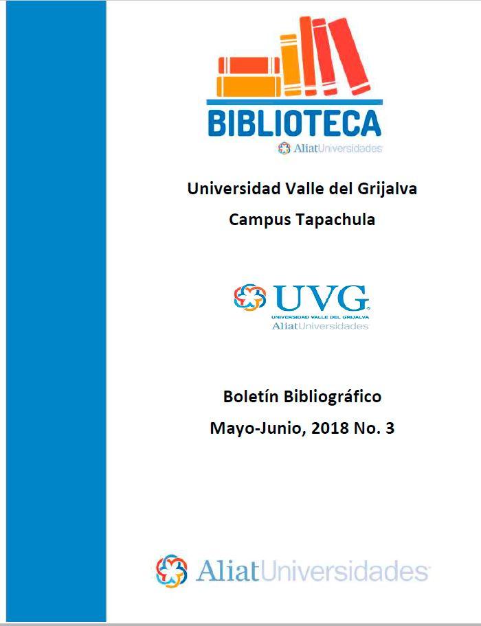 Universidad Valle del Grijalva Campus Tapachula Boletín Bibliográfico Mayo –Junio 2018. No. 3
