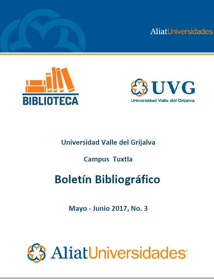 Universidad Valle de Grijalva Campus Tuxtla Boletín Bibliográfico Mayo-Junio 2017, No. 3