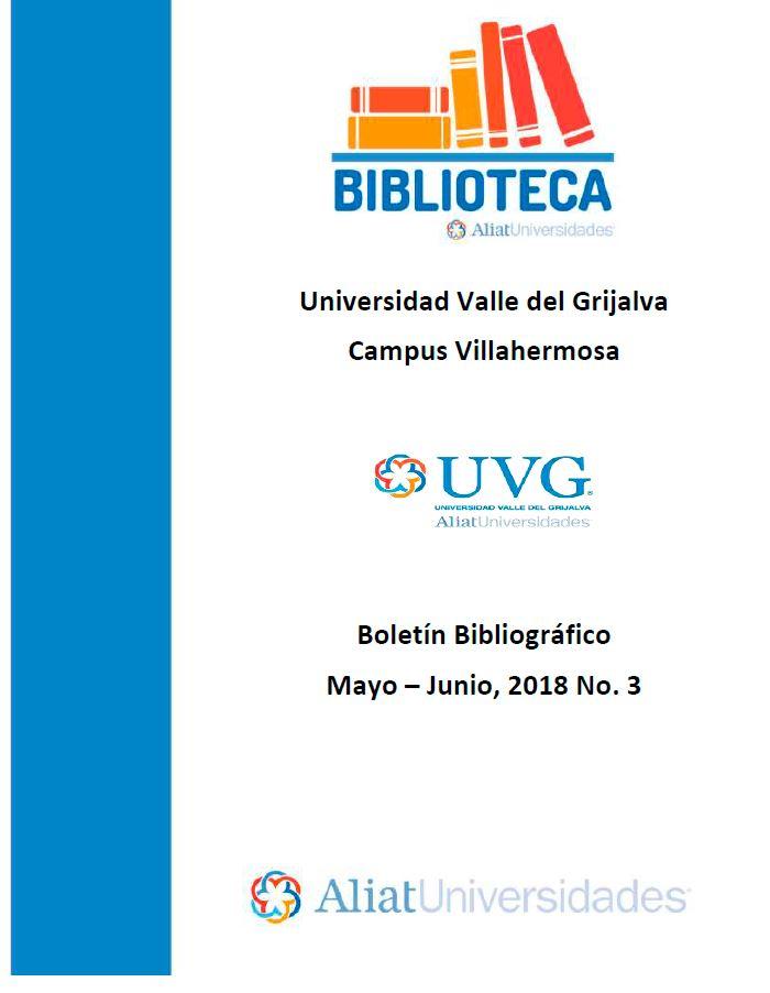 Universidad Valle del Grijalva Campus Villahermosa Boletín Bibliográfico Mayo-Junio 2018, No. 3
