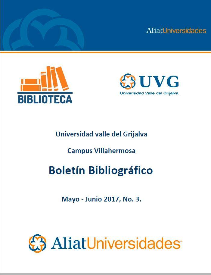 Universidad Valle del Grijalva Campus Villahermosa Boletín Bibliográfico Mayo-Junio 2017, No. 3