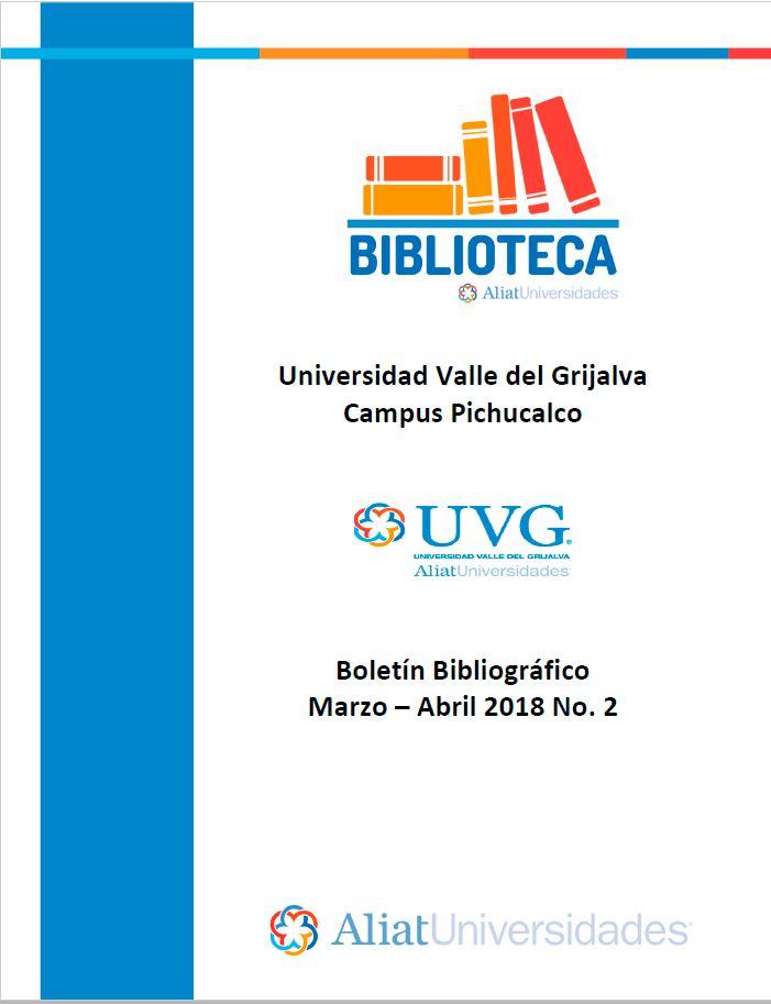 Universidad Valle del Grijalva Campus Pichucalco Boletín Bibliográfico Marzo –Abril 2018. No. 2