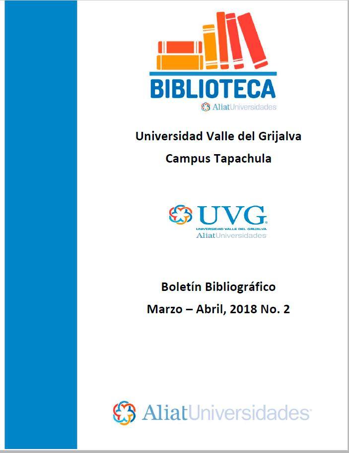 Universidad Valle del Grijalva Campus Tapachula Boletín Bibliográfico Marzo –Abril 2018. No. 2