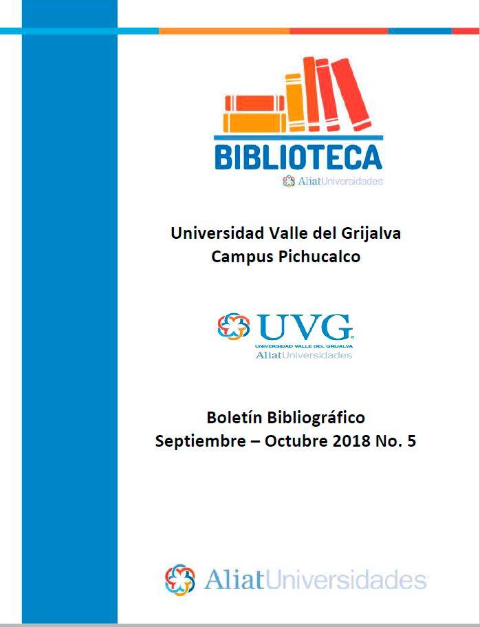 Universidad Valle del Grijalva Campus Pichucalco Boletín Bibliográfico Septiembre –Octubre 2018. No. 5