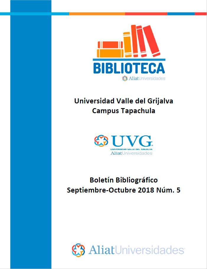 Universidad Valle del Grijalva Campus Tapachula Boletín Bibliográfico Septiembre - Octubre 2018, No. 5
